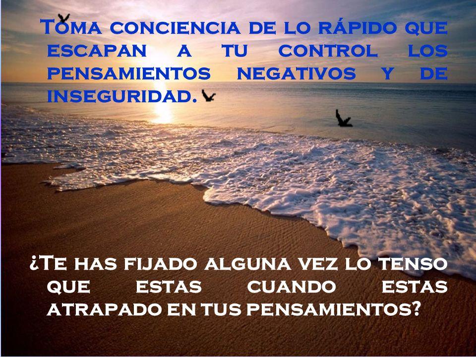 Toma conciencia de lo rápido que escapan a tu control los pensamientos negativos y de inseguridad.