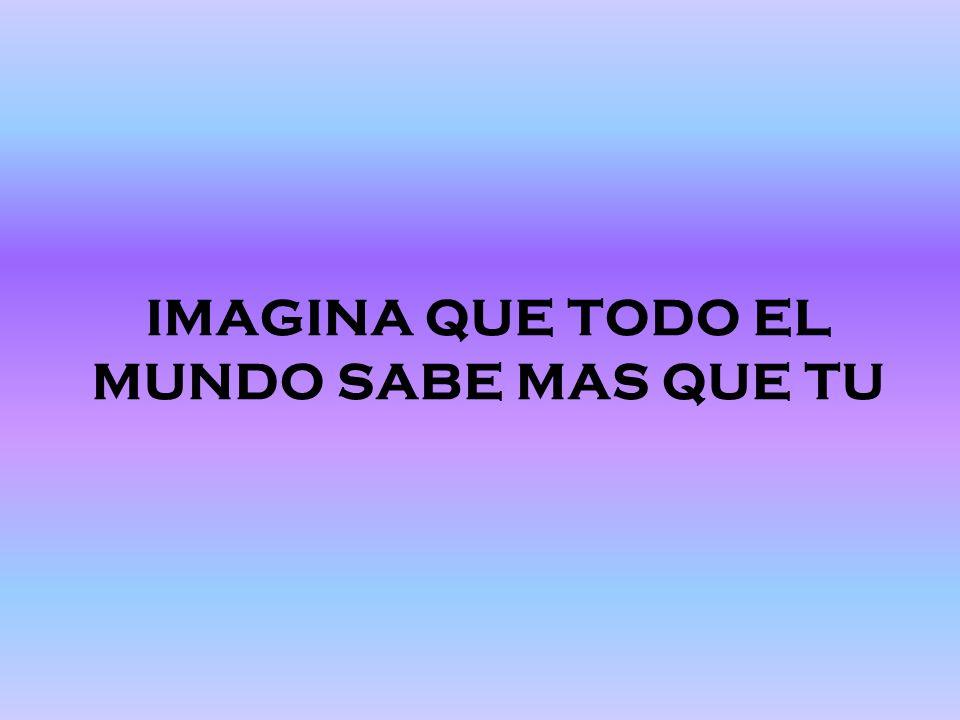 IMAGINA QUE TODO EL MUNDO SABE MAS QUE TU