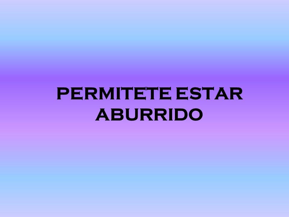 PERMITETE ESTAR ABURRIDO
