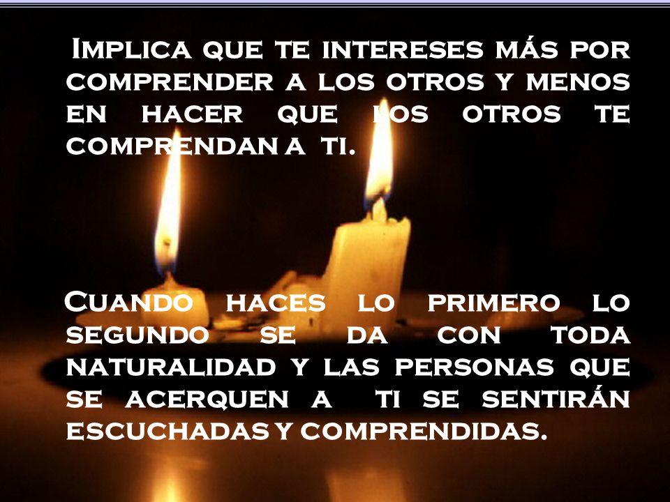 Implica que te intereses más por comprender a los otros y menos en hacer que los otros te comprendan a ti.