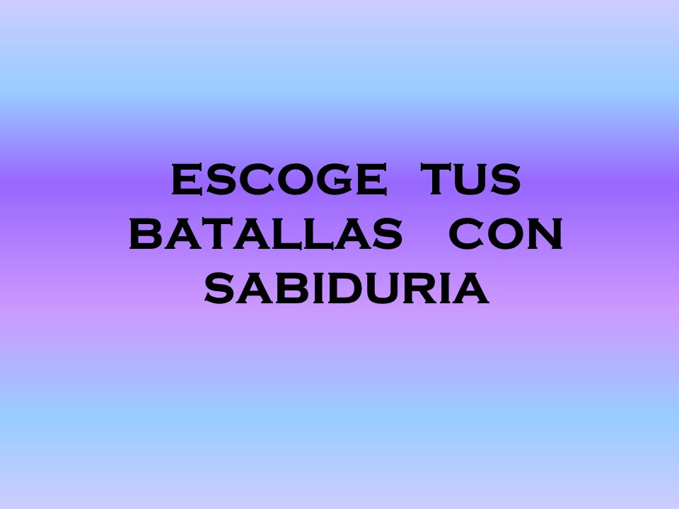 ESCOGE TUS BATALLAS CON SABIDURIA