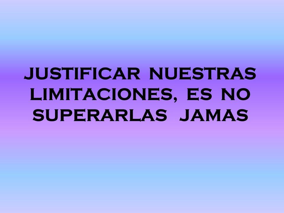 JUSTIFICAR NUESTRAS LIMITACIONES, ES NO SUPERARLAS JAMAS