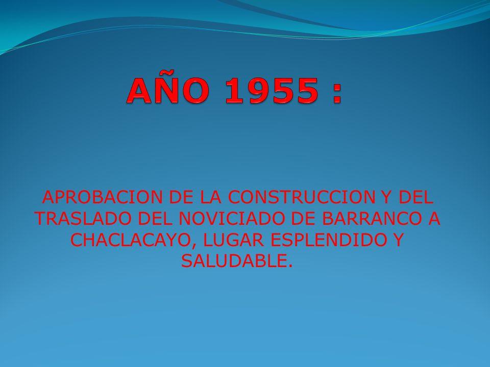 AÑO 1955 : APROBACION DE LA CONSTRUCCION Y DEL TRASLADO DEL NOVICIADO DE BARRANCO A CHACLACAYO, LUGAR ESPLENDIDO Y SALUDABLE.