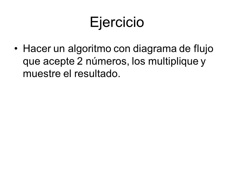EjercicioHacer un algoritmo con diagrama de flujo que acepte 2 números, los multiplique y muestre el resultado.