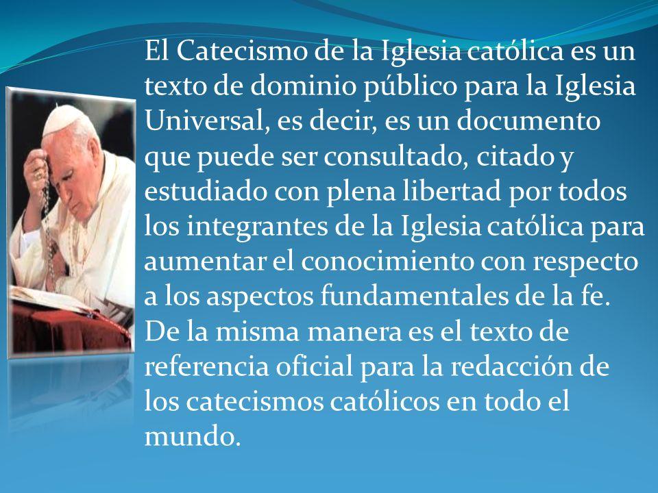 El Catecismo de la Iglesia católica es un texto de dominio público para la Iglesia Universal, es decir, es un documento que puede ser consultado, citado y estudiado con plena libertad por todos los integrantes de la Iglesia católica para aumentar el conocimiento con respecto a los aspectos fundamentales de la fe.
