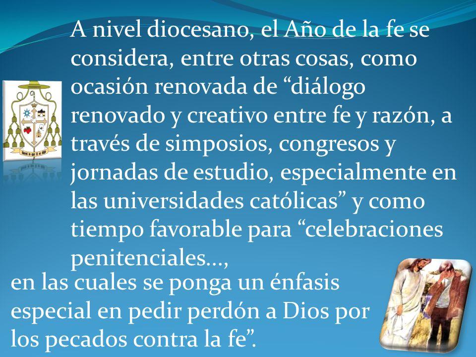 A nivel diocesano, el Año de la fe se considera, entre otras cosas, como ocasión renovada de diálogo renovado y creativo entre fe y razón, a través de simposios, congresos y jornadas de estudio, especialmente en las universidades católicas y como tiempo favorable para celebraciones penitenciales...,