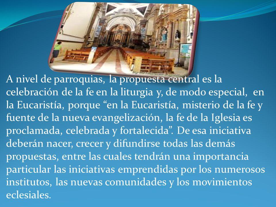 A nivel de parroquias, la propuesta central es la celebración de la fe en la liturgia y, de modo especial, en la Eucaristía, porque en la Eucaristía, misterio de la fe y fuente de la nueva evangelización, la fe de la Iglesia es proclamada, celebrada y fortalecida .