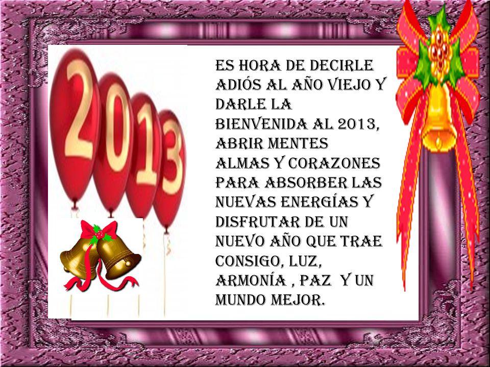 Es hora de decirle adiós al año viejo y darle la bienvenida al 2013, abrir mentes almas y corazones para absorber las nuevas energías y disfrutar de un nuevo año que trae consigo, luz, armonía , paz y un mundo mejor.