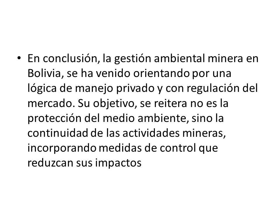 En conclusión, la gestión ambiental minera en Bolivia, se ha venido orientando por una lógica de manejo privado y con regulación del mercado.