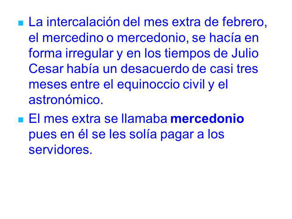 La intercalación del mes extra de febrero, el mercedino o mercedonio, se hacía en forma irregular y en los tiempos de Julio Cesar había un desacuerdo de casi tres meses entre el equinoccio civil y el astronómico.