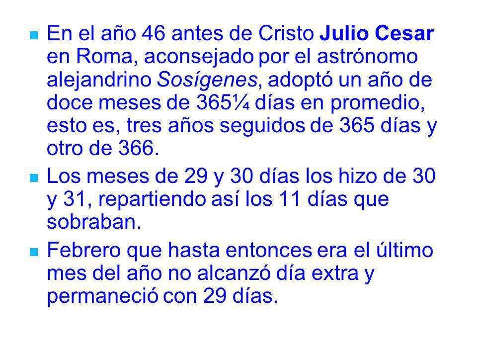 En el año 46 antes de Cristo Julio Cesar en Roma, aconsejado por el astrónomo alejandrino Sosígenes, adoptó un año de doce meses de 365¼ días en promedio, esto es, tres años seguidos de 365 días y otro de 366.