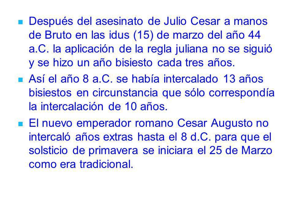 Después del asesinato de Julio Cesar a manos de Bruto en las idus (15) de marzo del año 44 a.C. la aplicación de la regla juliana no se siguió y se hizo un año bisiesto cada tres años.