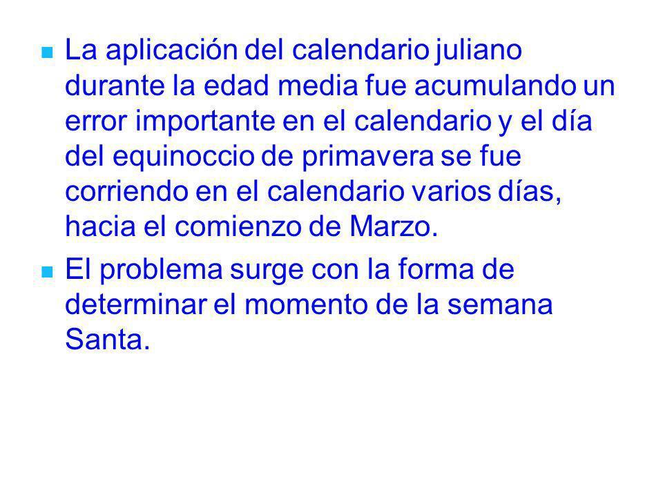 La aplicación del calendario juliano durante la edad media fue acumulando un error importante en el calendario y el día del equinoccio de primavera se fue corriendo en el calendario varios días, hacia el comienzo de Marzo.