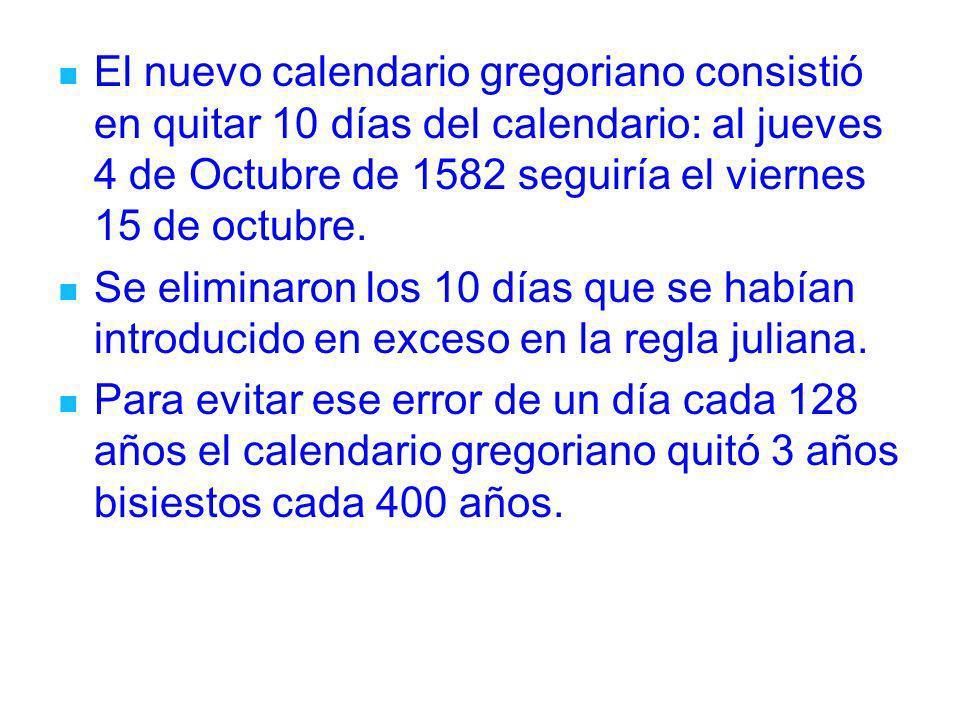 El nuevo calendario gregoriano consistió en quitar 10 días del calendario: al jueves 4 de Octubre de 1582 seguiría el viernes 15 de octubre.