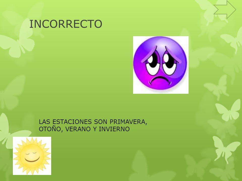 INCORRECTO LAS ESTACIONES SON PRIMAVERA, OTOÑO, VERANO Y INVIERNO