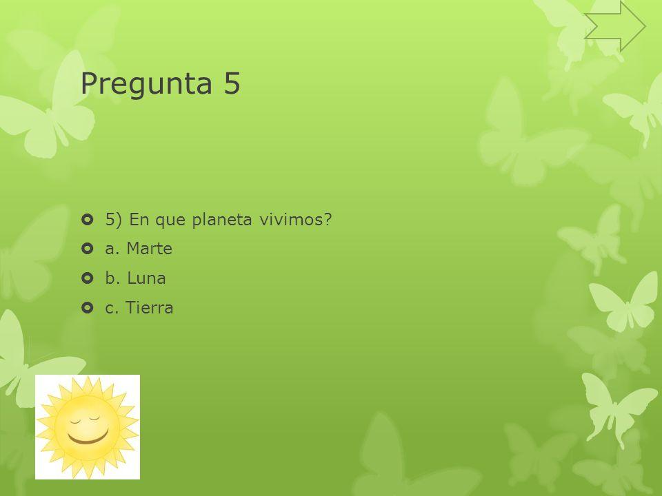 Pregunta 5 5) En que planeta vivimos a. Marte b. Luna c. Tierra