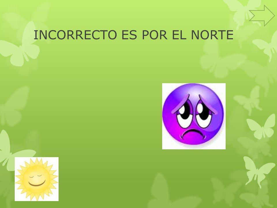 INCORRECTO ES POR EL NORTE