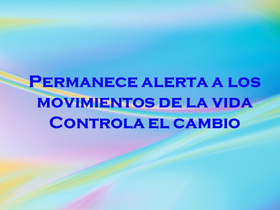 Permanece alerta a los movimientos de la vida Controla el cambio