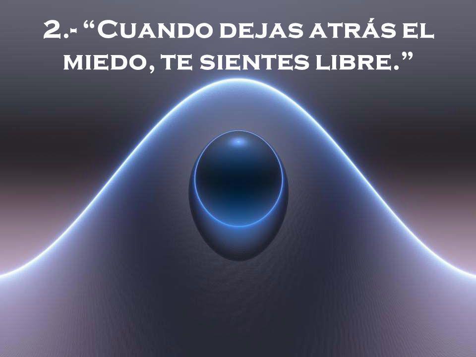 2.- Cuando dejas atrás el miedo, te sientes libre.