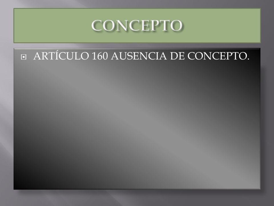 CONCEPTO ARTÍCULO 160 AUSENCIA DE CONCEPTO.
