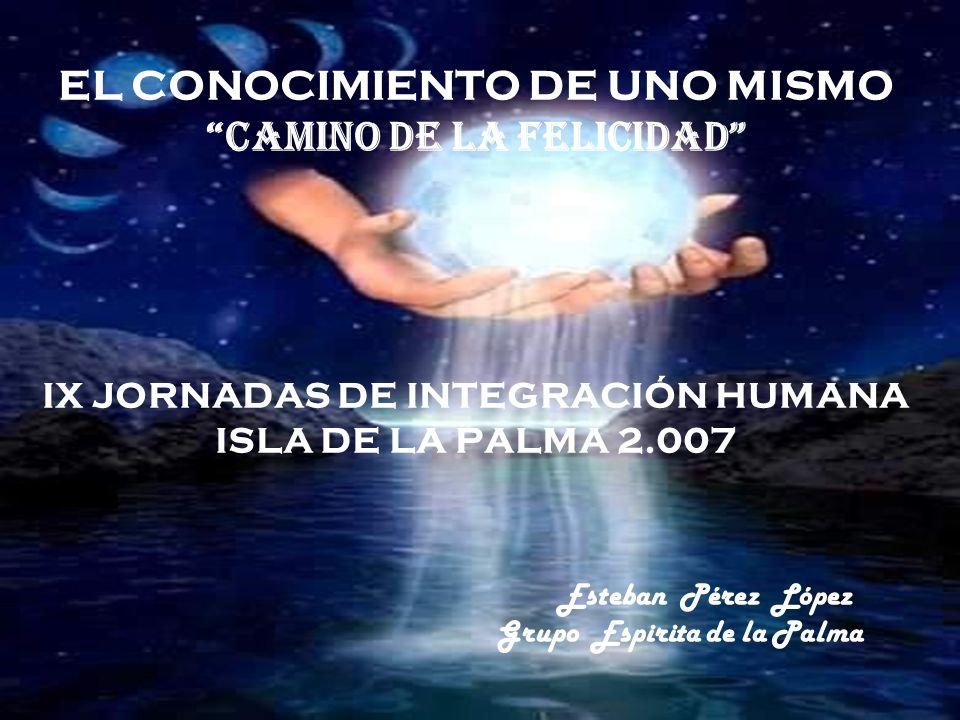 EL CONOCIMIENTO DE UNO MISMO Camino de la Felicidad IX JORNADAS DE INTEGRACIÓN HUMANA ISLA DE LA PALMA 2.007 Esteban Pérez López Grupo Espirita de la Palma