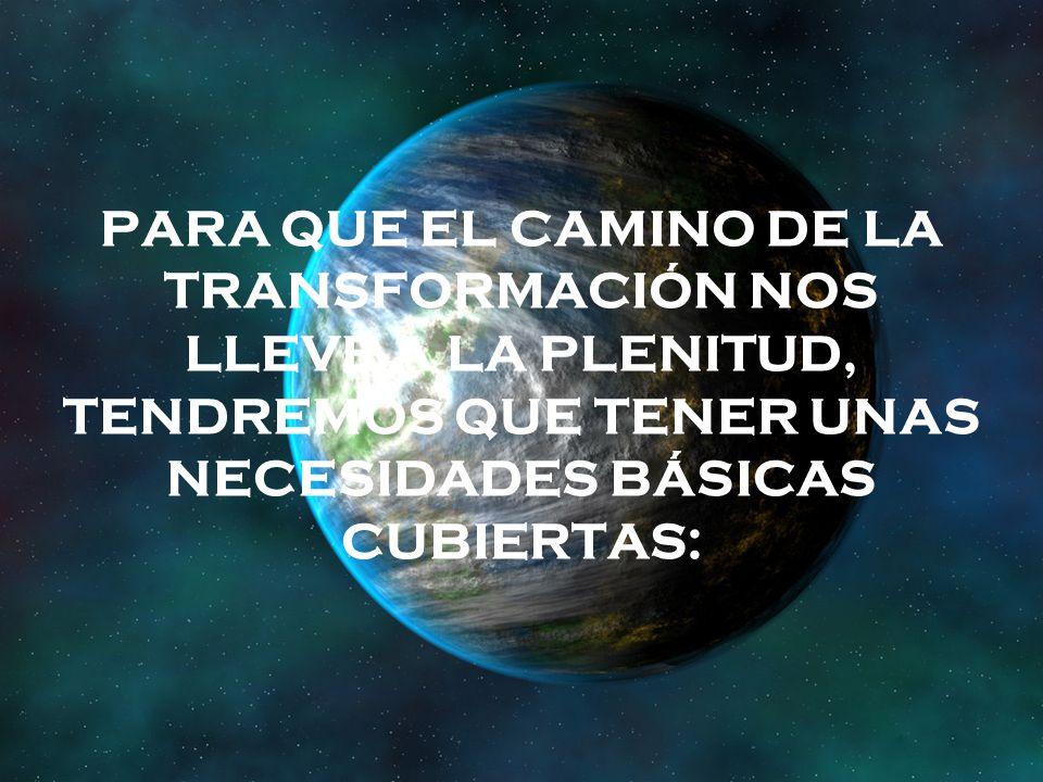 PARA QUE EL CAMINO DE LA TRANSFORMACIÓN NOS LLEVE A LA PLENITUD, TENDREMOS QUE TENER UNAS NECESIDADES BÁSICAS CUBIERTAS: