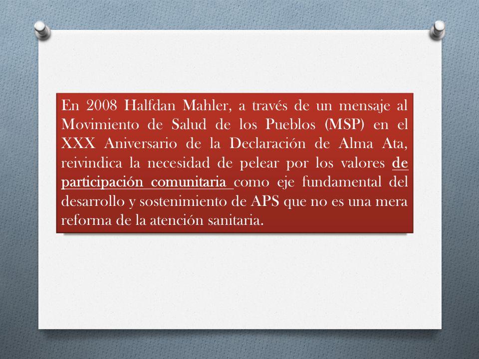 En 2008 Halfdan Mahler, a través de un mensaje al Movimiento de Salud de los Pueblos (MSP) en el XXX Aniversario de la Declaración de Alma Ata, reivindica la necesidad de pelear por los valores de participación comunitaria como eje fundamental del desarrollo y sostenimiento de APS que no es una mera reforma de la atención sanitaria.