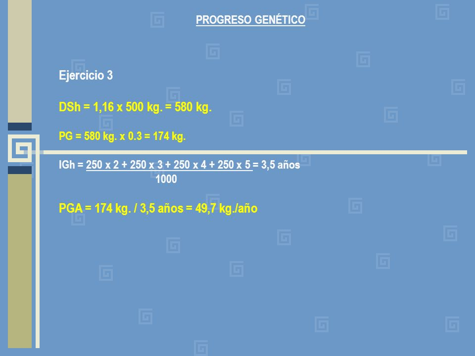 PROGRESO GENÉTICO Ejercicio 3. DSh = 1,16 x 500 kg. = 580 kg. PG = 580 kg. x 0.3 = 174 kg. IGh = 250 x 2 + 250 x 3 + 250 x 4 + 250 x 5 = 3,5 años.