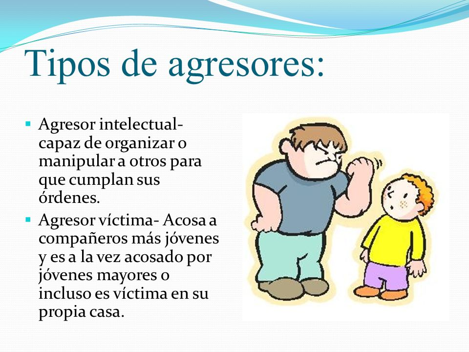Tipos de agresores:Agresor intelectual- capaz de organizar o manipular a otros para que cumplan sus órdenes.