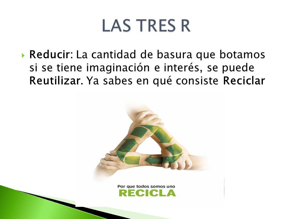 LAS TRES R Reducir: La cantidad de basura que botamos si se tiene imaginación e interés, se puede Reutilizar.