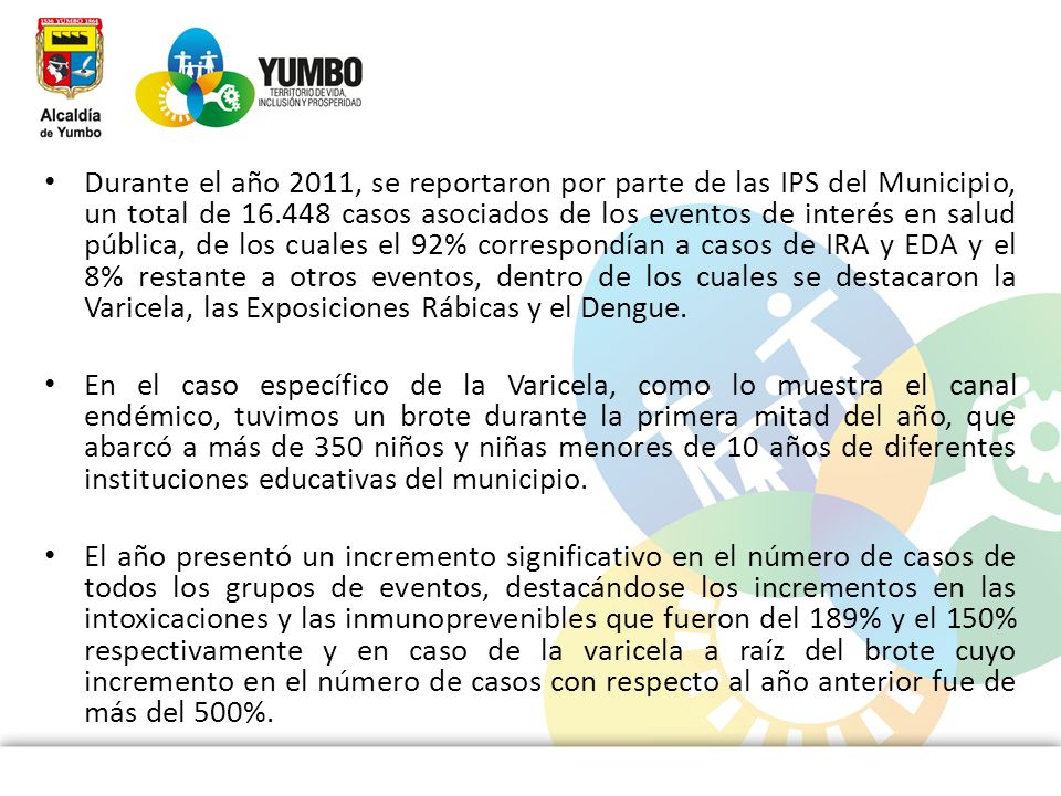 Durante el año 2011, se reportaron por parte de las IPS del Municipio, un total de 16.448 casos asociados de los eventos de interés en salud pública, de los cuales el 92% correspondían a casos de IRA y EDA y el 8% restante a otros eventos, dentro de los cuales se destacaron la Varicela, las Exposiciones Rábicas y el Dengue.