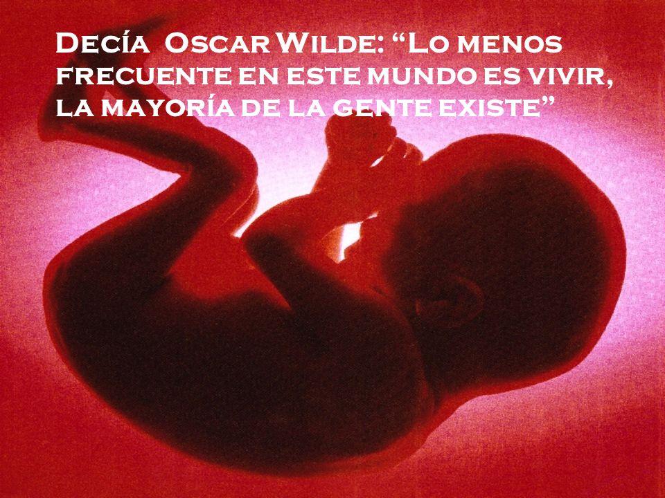Decía Oscar Wilde: Lo menos frecuente en este mundo es vivir, la mayoría de la gente existe