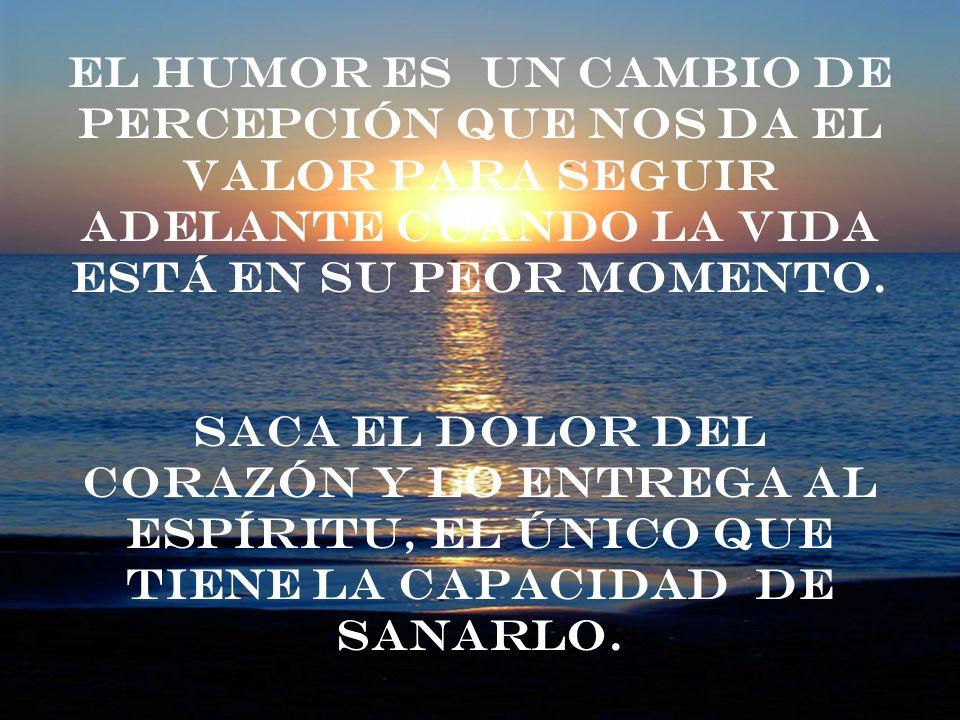 El humor es un cambio de percepción que nos da el valor para seguir adelante cuando la vida está en su peor momento.