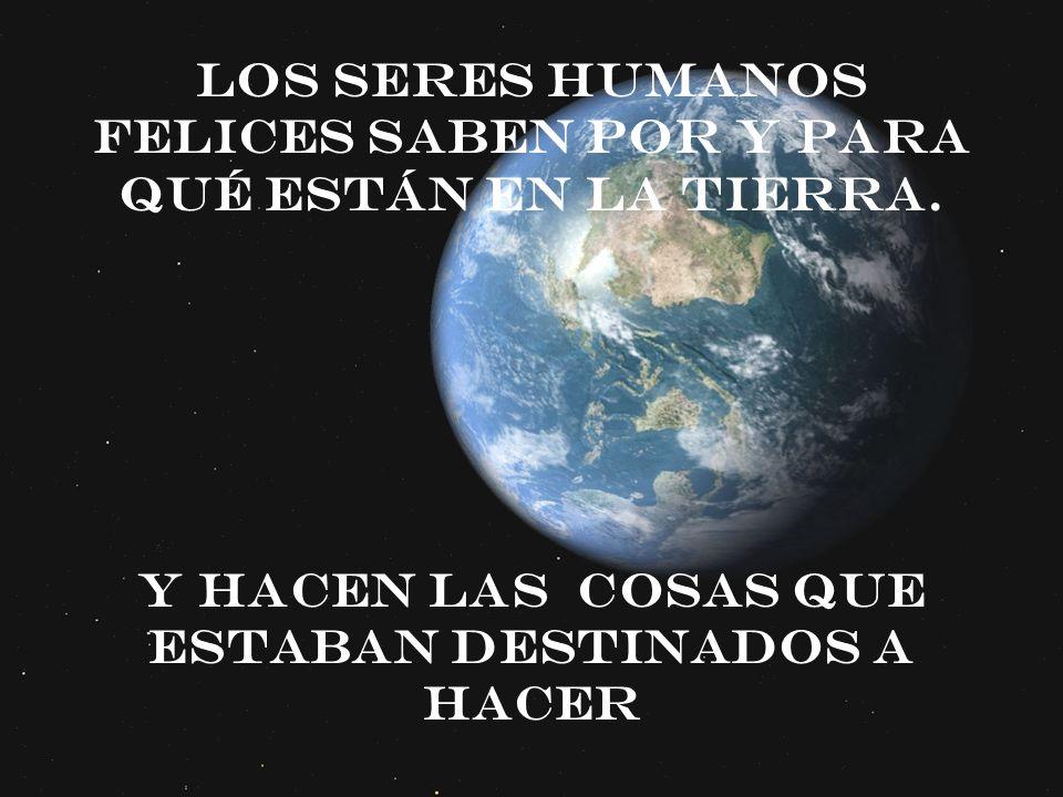 Los seres humanos felices saben por y para qué están en la tierra