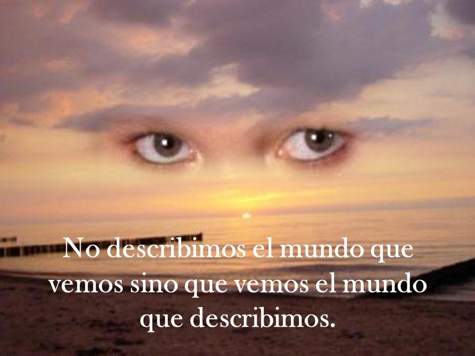 No describimos el mundo que vemos sino que vemos el mundo que describimos.