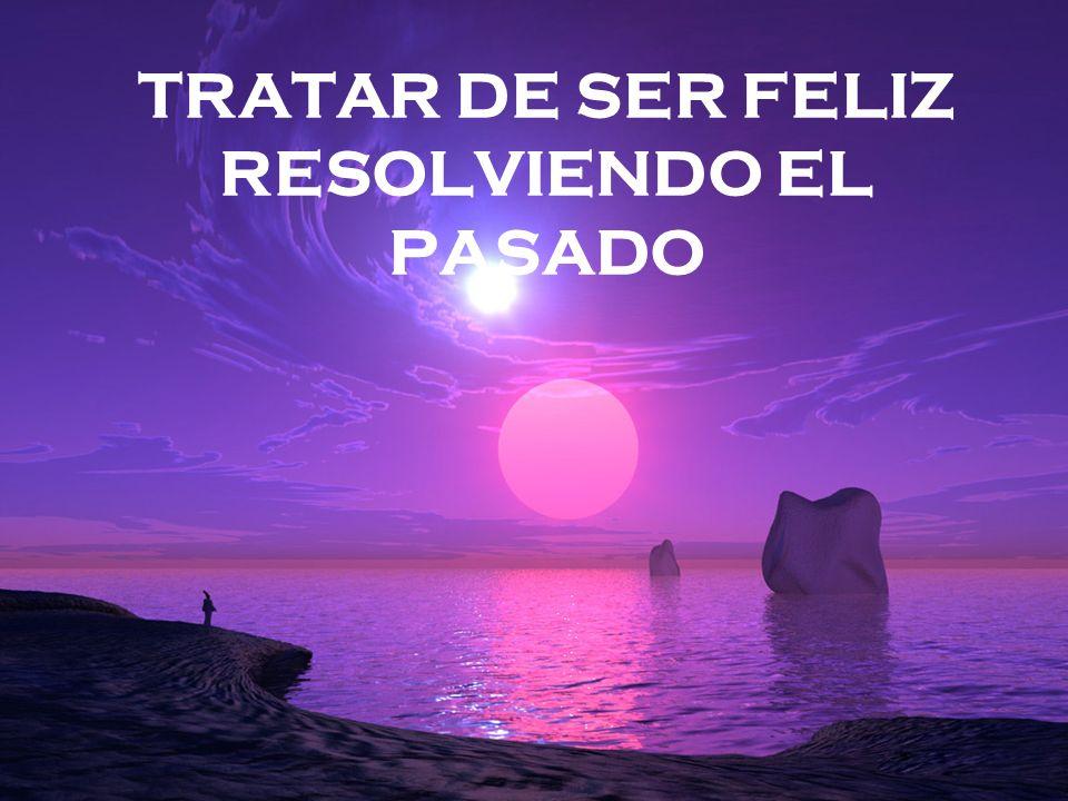 TRATAR DE SER FELIZ RESOLVIENDO EL PASADO