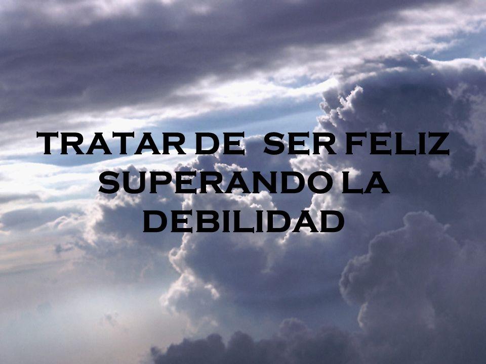 TRATAR DE SER FELIZ SUPERANDO LA DEBILIDAD