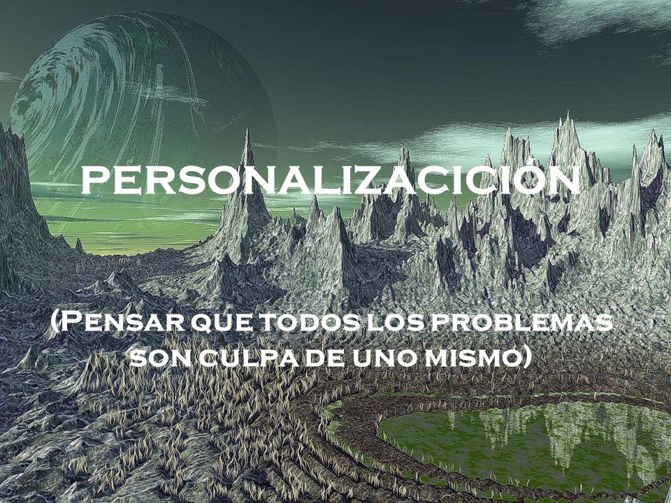 PERSONALIZACICIÓN (Pensar que todos los problemas son culpa de uno mismo)