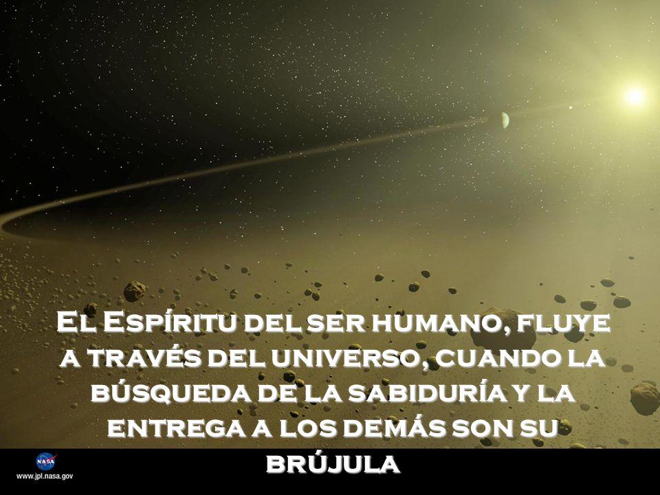 El Espíritu del ser humano, fluye a través del universo, cuando la búsqueda de la sabiduría y la entrega a los demás son su brújula