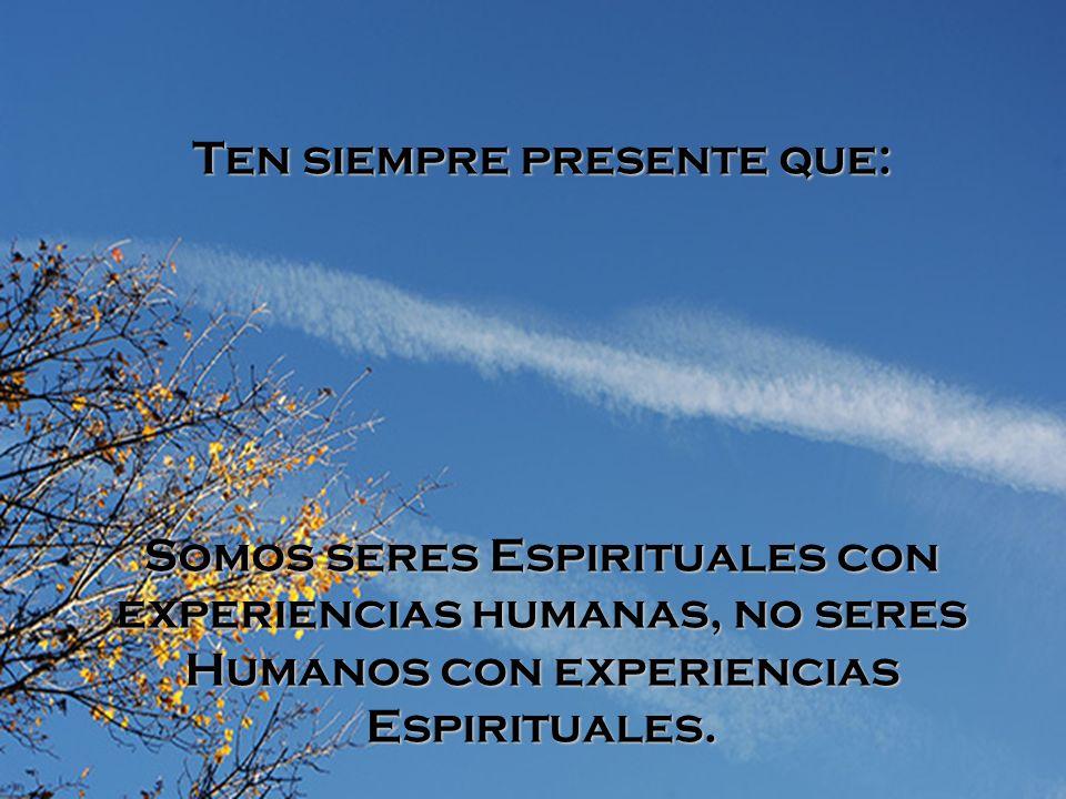 Ten siempre presente que: Somos seres Espirituales con experiencias humanas, no seres Humanos con experiencias Espirituales.