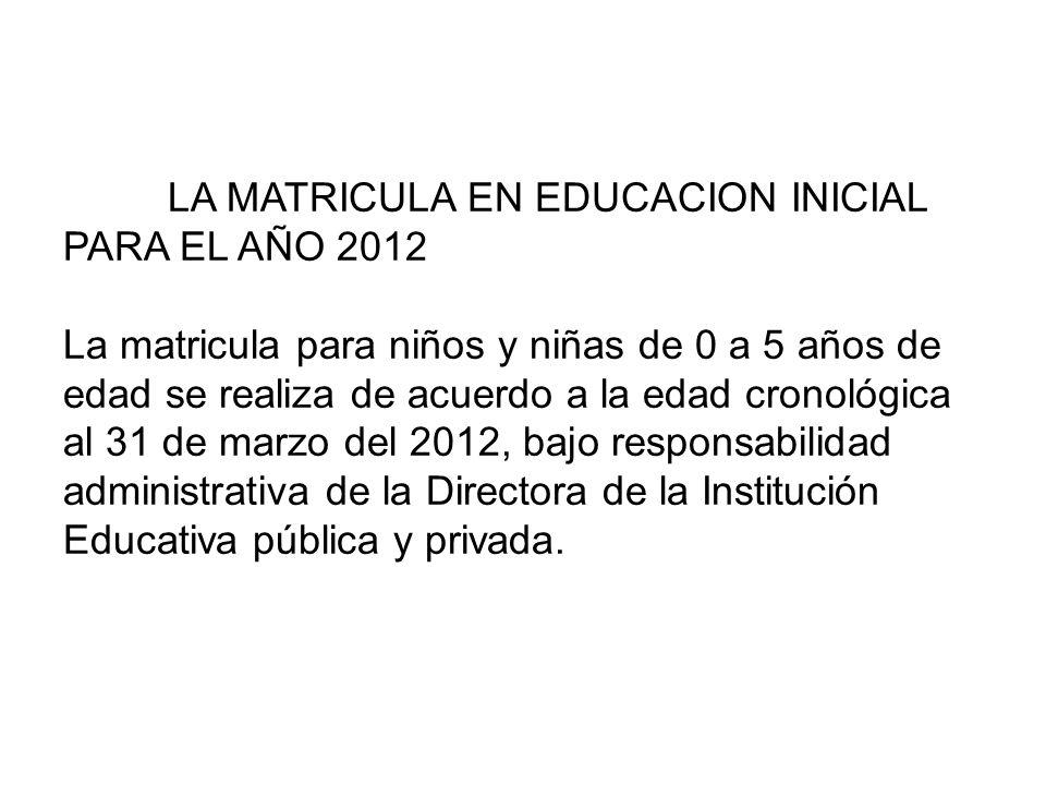 LA MATRICULA EN EDUCACION INICIAL PARA EL AÑO 2012 La matricula para niños y niñas de 0 a 5 años de edad se realiza de acuerdo a la edad cronológica al 31 de marzo del 2012, bajo responsabilidad administrativa de la Directora de la Institución Educativa pública y privada.
