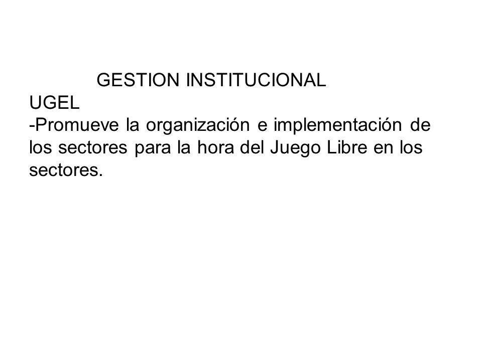 GESTION INSTITUCIONAL UGEL -Promueve la organización e implementación de los sectores para la hora del Juego Libre en los sectores.