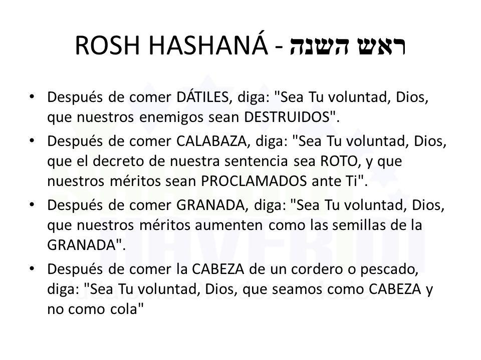 ROSH HASHANÁ - ראש השנה Después de comer DÁTILES, diga: Sea Tu voluntad, Dios, que nuestros enemigos sean DESTRUIDOS .