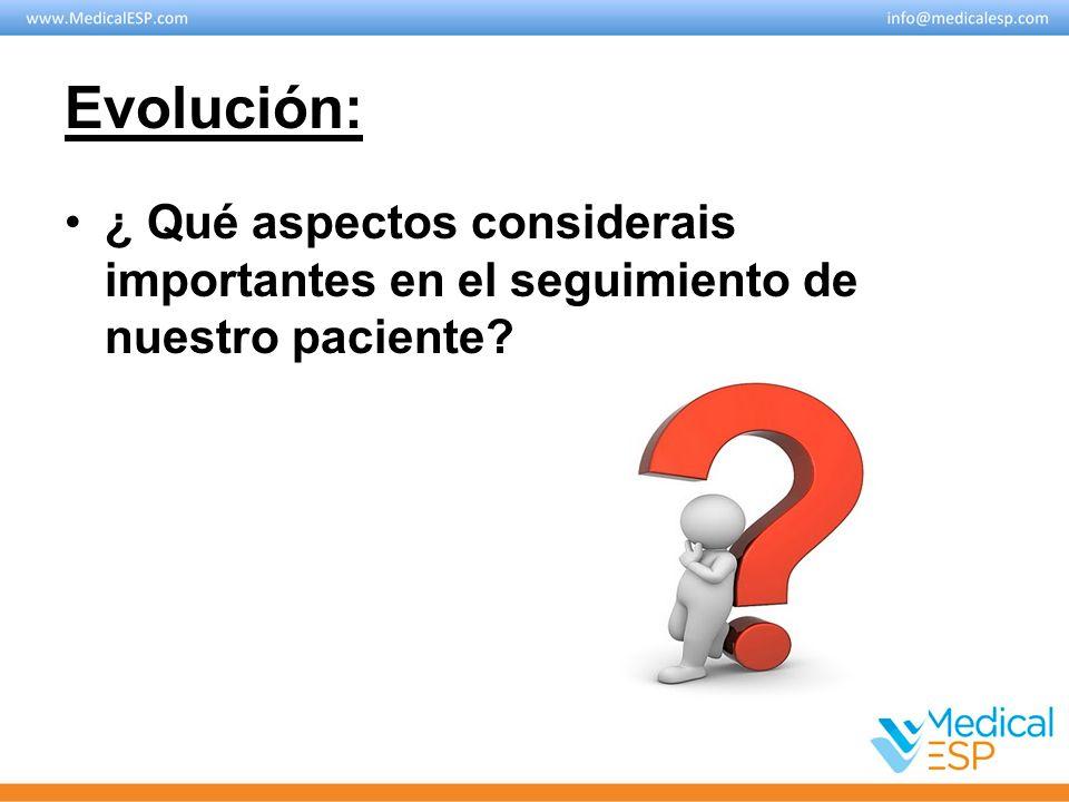 Evolución: ¿ Qué aspectos considerais importantes en el seguimiento de nuestro paciente