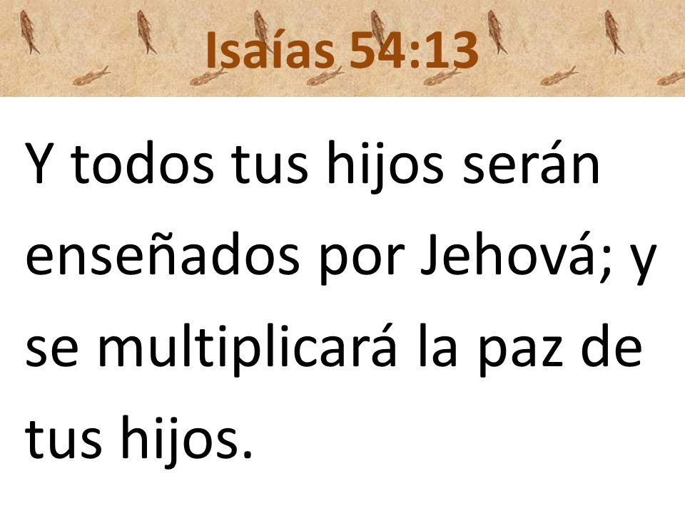 enseñados por Jehová; y se multiplicará la paz de tus hijos.