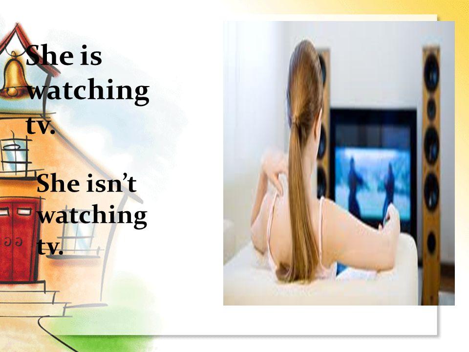 She is watching tv. She isn't watching tv.