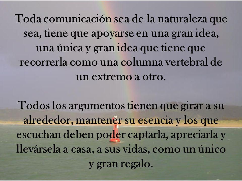 Toda comunicación sea de la naturaleza que sea, tiene que apoyarse en una gran idea, una única y gran idea que tiene que recorrerla como una columna vertebral de un extremo a otro.