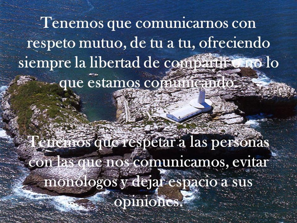 Tenemos que comunicarnos con respeto mutuo, de tu a tu, ofreciendo siempre la libertad de compartir o no lo que estamos comunicando.