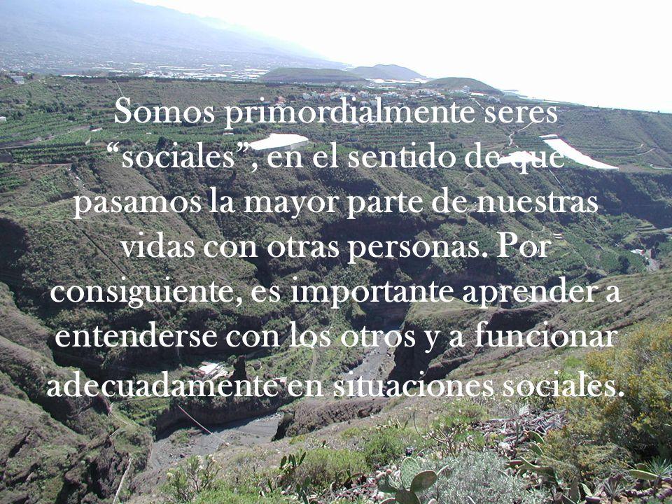 Somos primordialmente seres sociales , en el sentido de que pasamos la mayor parte de nuestras vidas con otras personas.