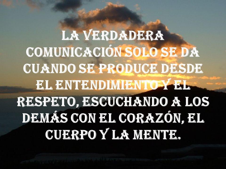 La verdadera comunicación solo se da cuando se produce desde el entendimiento y el respeto, escuchando a los demás con el corazón, el cuerpo y la mente.